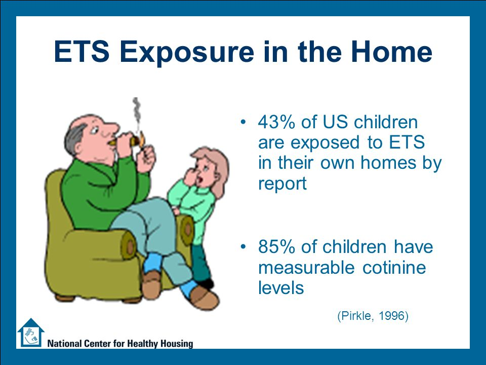 ETS Exposure in the Home 43% of US children are exposed to ETS in their own homes by report 85% of children have measurable cotinine levels (Pirkle, 1996)