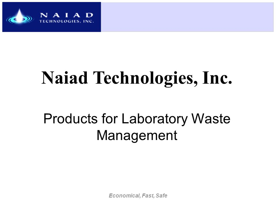 Economical, Fast, Safe Naiad Technologies, Inc. Products for Laboratory Waste Management