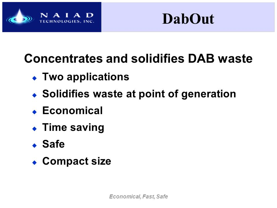 Economical, Fast, Safe DabOut Concentrates and solidifies DAB waste  Two applications  Solidifies waste at point of generation  Economical  Time saving  Safe  Compact size