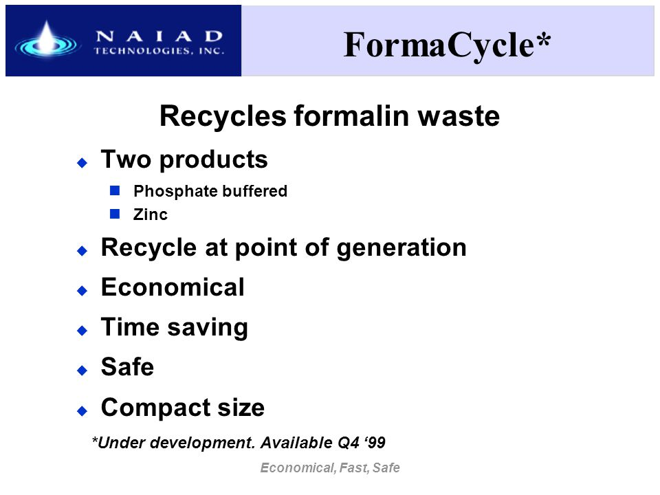 Economical, Fast, Safe FormaCycle* Recycles formalin waste  Two products Phosphate buffered Zinc  Recycle at point of generation  Economical  Time saving  Safe  Compact size *Under development.
