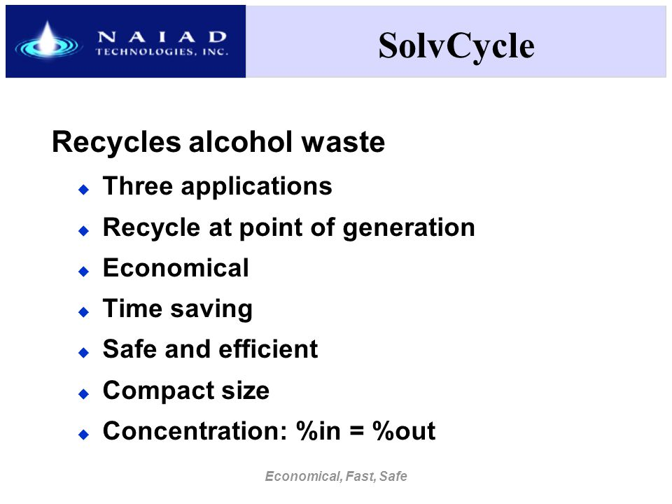 Economical, Fast, Safe SolvCycle Recycles alcohol waste  Three applications  Recycle at point of generation  Economical  Time saving  Safe and efficient  Compact size  Concentration: %in = %out