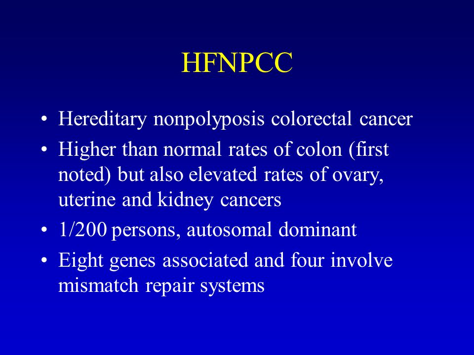 HFNPCC Hereditary nonpolyposis colorectal cancer Higher than normal rates of colon (first noted) but also elevated rates of ovary, uterine and kidney cancers 1/200 persons, autosomal dominant Eight genes associated and four involve mismatch repair systems