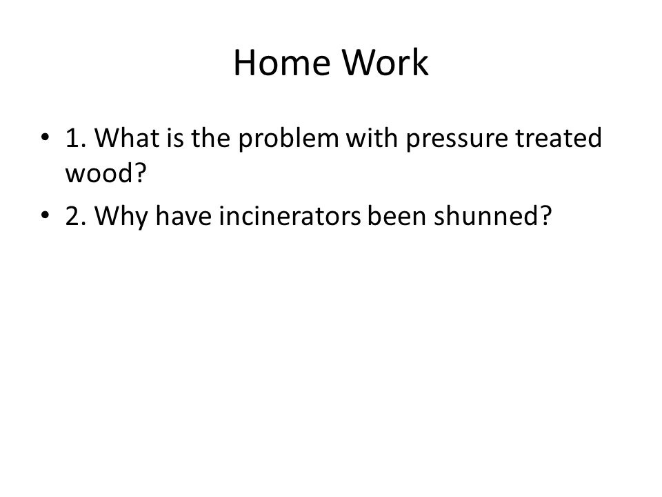 Home Work 1. What is the problem with pressure treated wood? 2. Why have incinerators been shunned?