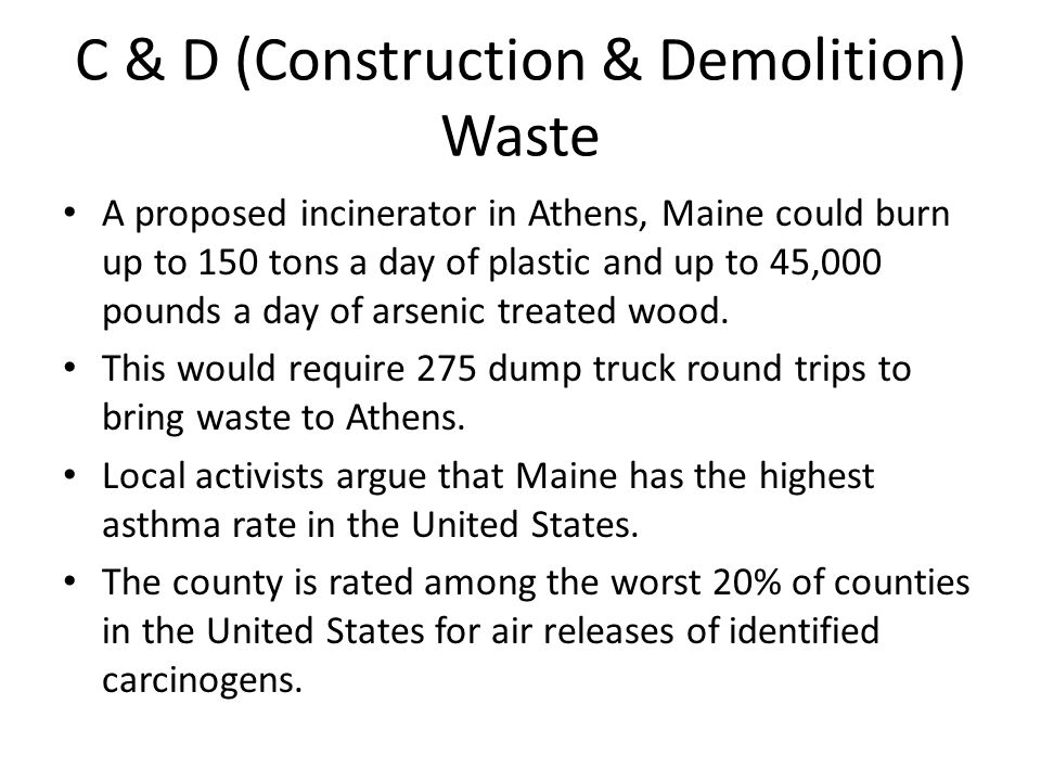 C & D (Construction & Demolition) Waste A proposed incinerator in Athens, Maine could burn up to 150 tons a day of plastic and up to 45,000 pounds a d