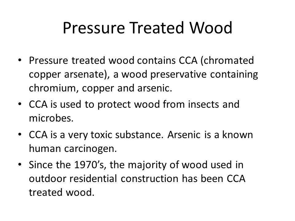 Pressure Treated Wood Pressure treated wood contains CCA (chromated copper arsenate), a wood preservative containing chromium, copper and arsenic. CCA