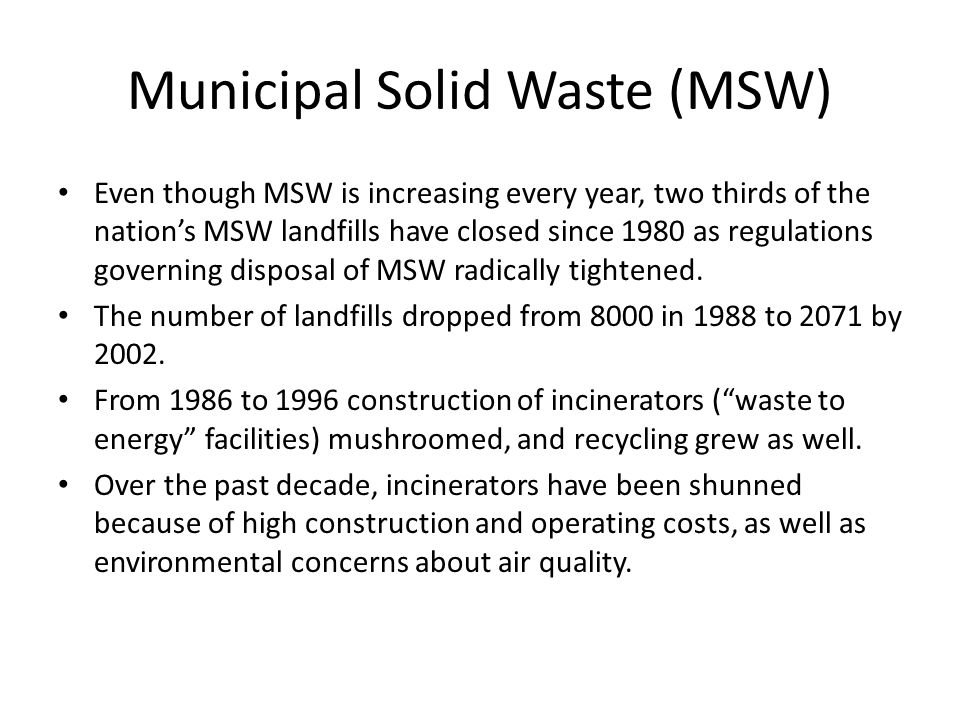 Municipal Solid Waste (MSW) Even though MSW is increasing every year, two thirds of the nation's MSW landfills have closed since 1980 as regulations g