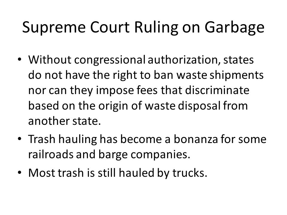 Supreme Court Ruling on Garbage Without congressional authorization, states do not have the right to ban waste shipments nor can they impose fees that