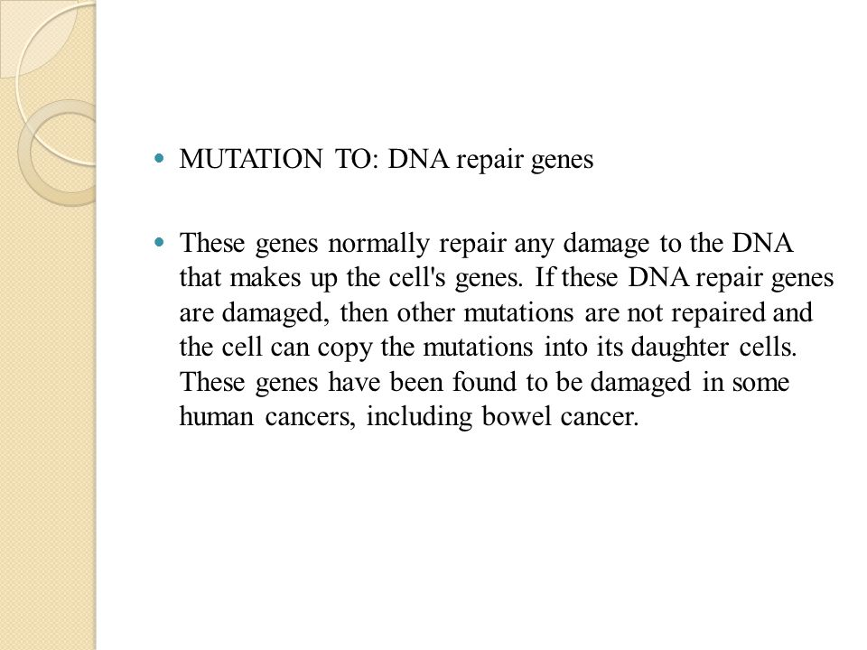 MUTATION TO: DNA repair genes These genes normally repair any damage to the DNA that makes up the cell s genes.