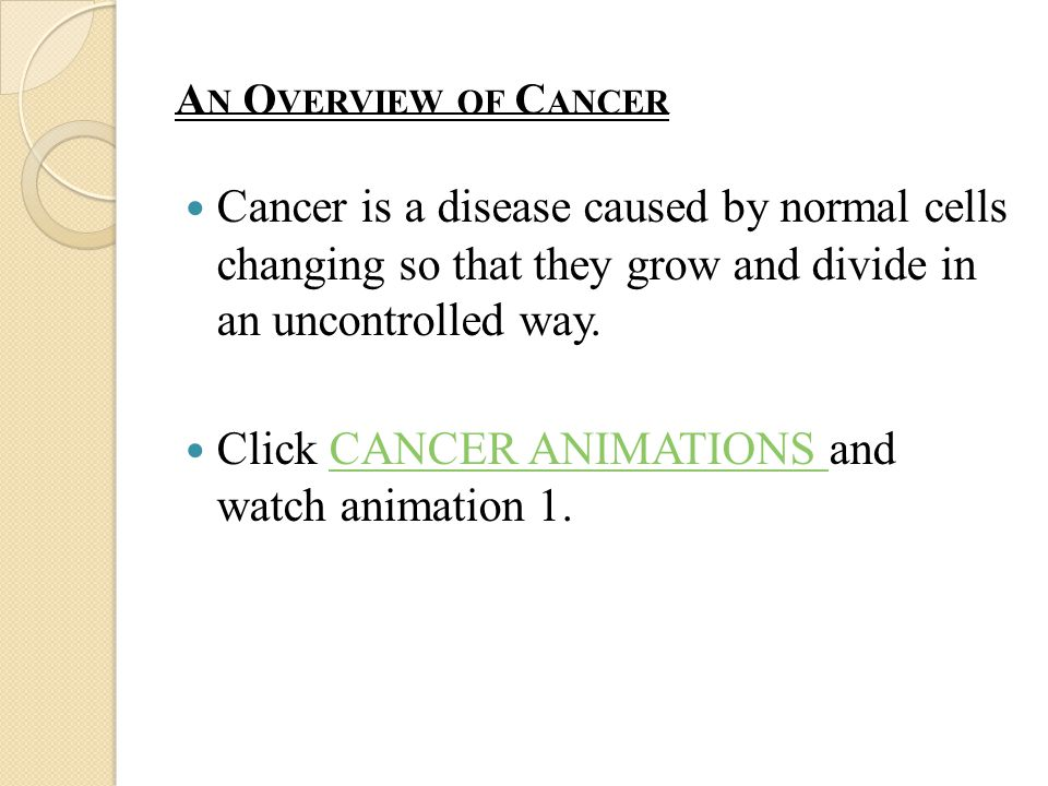 A N O VERVIEW OF C ANCER Cancer is a disease caused by normal cells changing so that they grow and divide in an uncontrolled way.