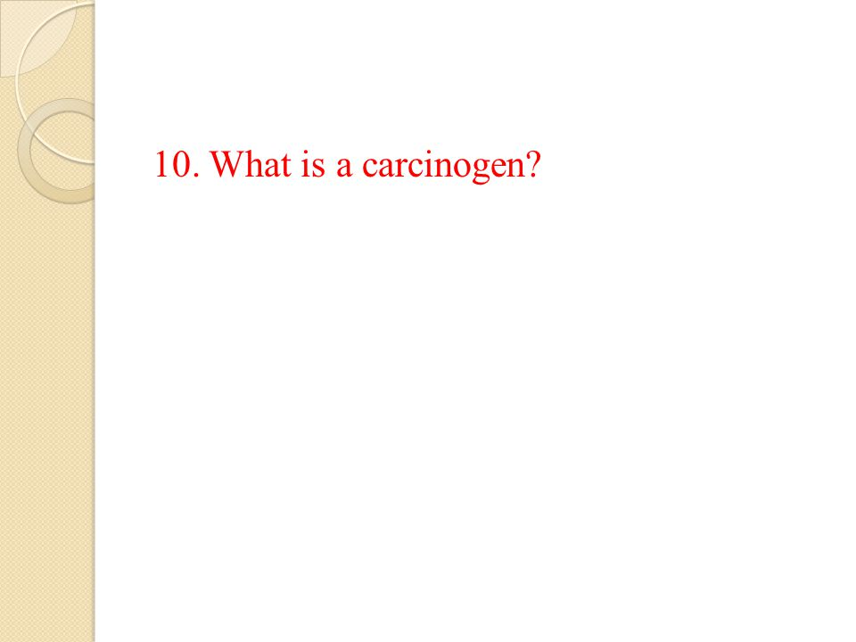 10. What is a carcinogen?