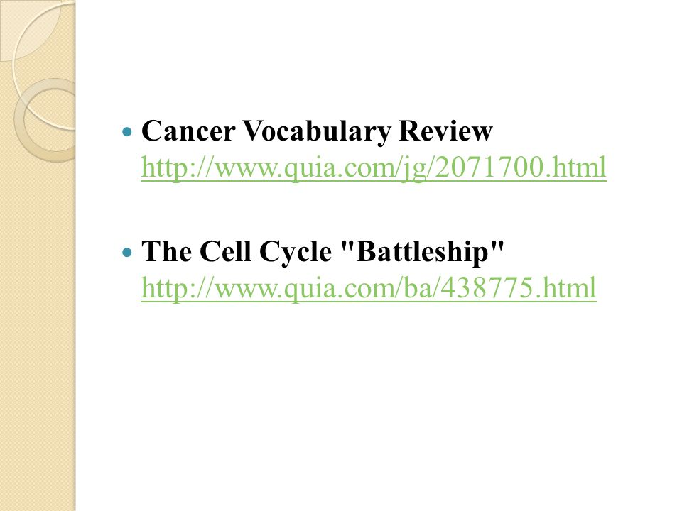 Cancer Vocabulary Review http://www.quia.com/jg/2071700.html http://www.quia.com/jg/2071700.html The Cell Cycle Battleship http://www.quia.com/ba/438775.html http://www.quia.com/ba/438775.html
