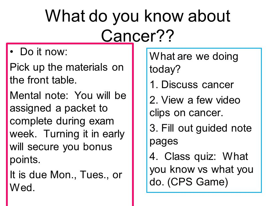 What do you know about Cancer . Do it now: Pick up the materials on the front table.