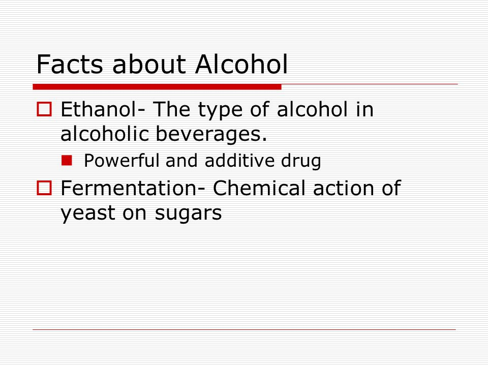 Facts about Alcohol  Ethanol- The type of alcohol in alcoholic beverages.