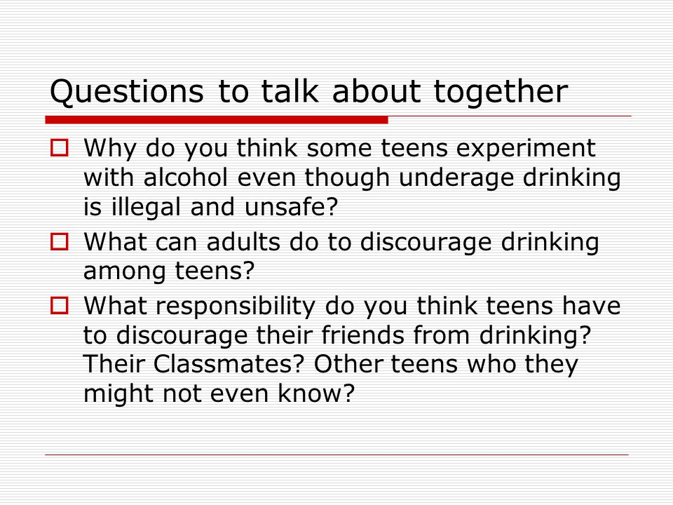 Questions to talk about together  Why do you think some teens experiment with alcohol even though underage drinking is illegal and unsafe.