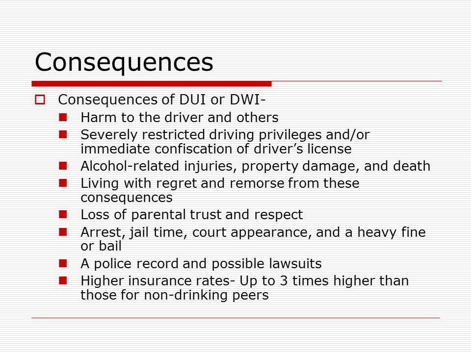 Consequences  Consequences of DUI or DWI- Harm to the driver and others Severely restricted driving privileges and/or immediate confiscation of driver's license Alcohol-related injuries, property damage, and death Living with regret and remorse from these consequences Loss of parental trust and respect Arrest, jail time, court appearance, and a heavy fine or bail A police record and possible lawsuits Higher insurance rates- Up to 3 times higher than those for non-drinking peers