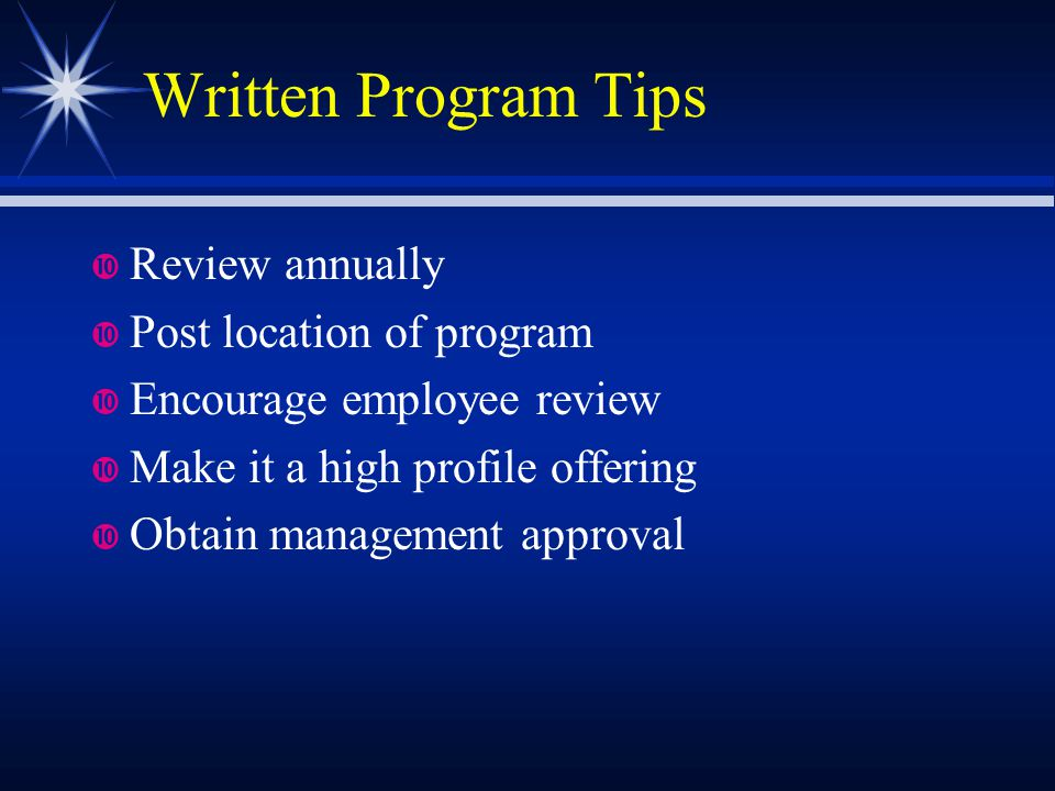Written Program Tips Review annually Post location of program Encourage employee review Make it a high profile offering Obtain management approval