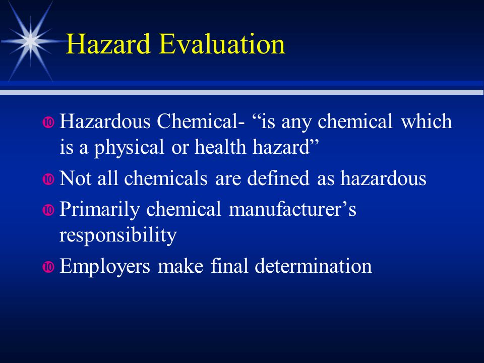 "Hazard Evaluation Hazardous Chemical- ""is any chemical which is a physical or health hazard"" Not all chemicals are defined as hazardous Primarily chem"