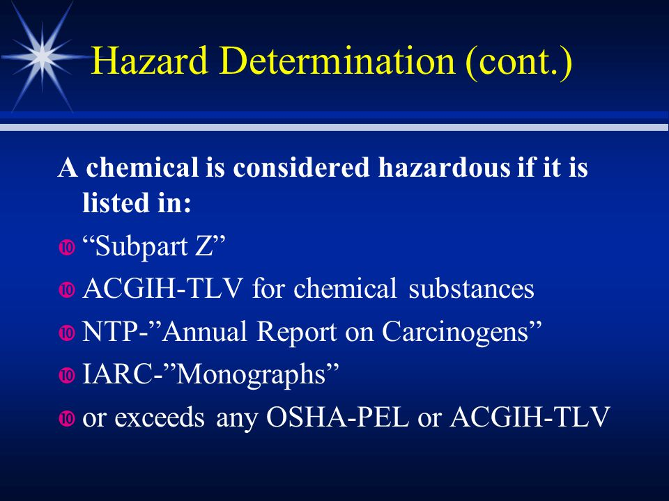 "Hazard Determination (cont.) A chemical is considered hazardous if it is listed in: ""Subpart Z"" ACGIH-TLV for chemical substances NTP-""Annual Report o"