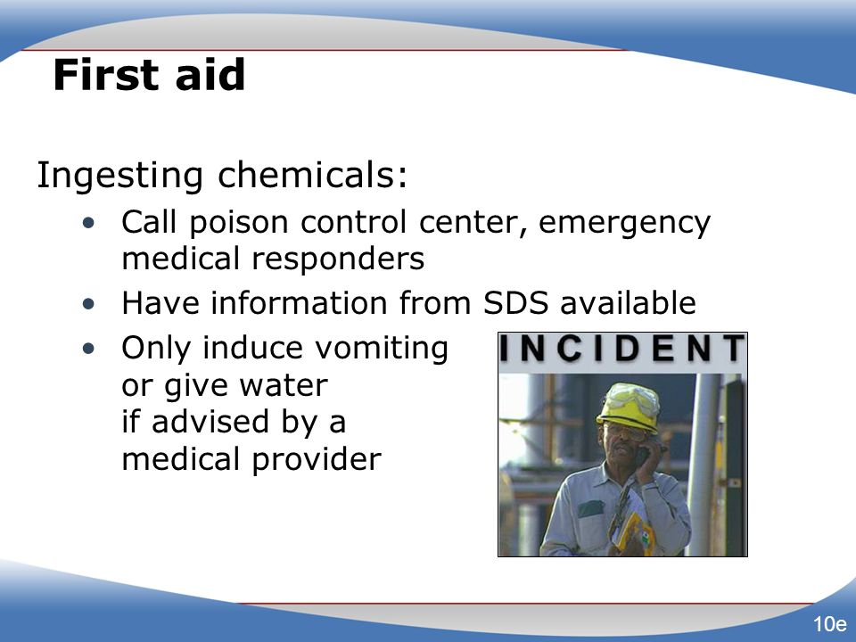 First aid Ingesting chemicals: Call poison control center, emergency medical responders Have information from SDS available Only induce vomiting or gi
