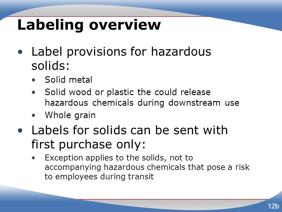 Labeling overview Label provisions for hazardous solids: Solid metal Solid wood or plastic the could release hazardous chemicals during downstream use