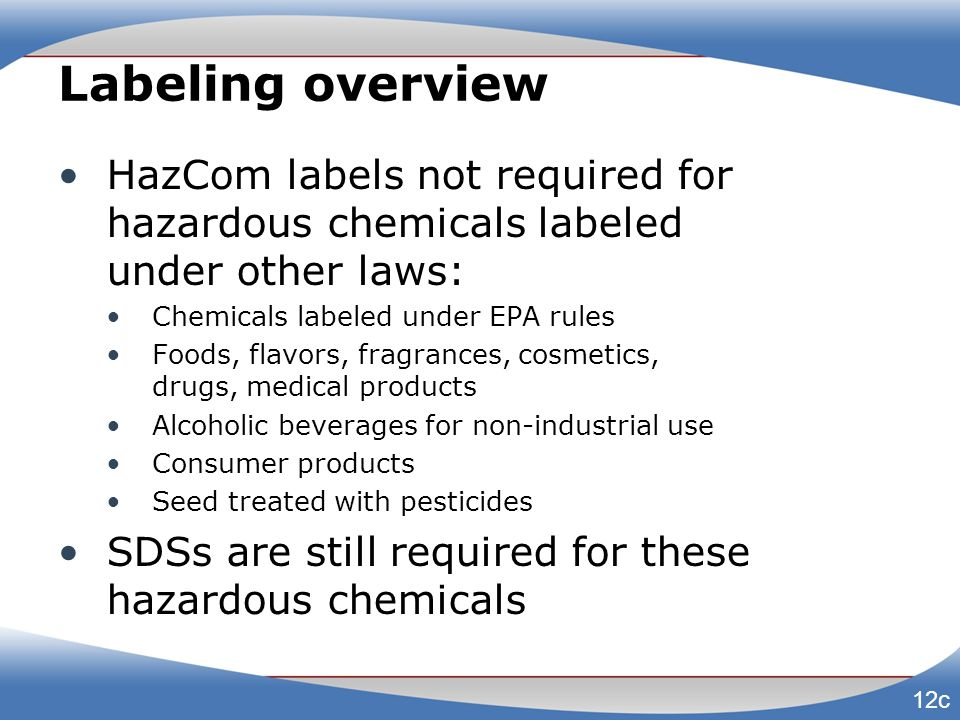 Labeling overview HazCom labels not required for hazardous chemicals labeled under other laws: Chemicals labeled under EPA rules Foods, flavors, fragr