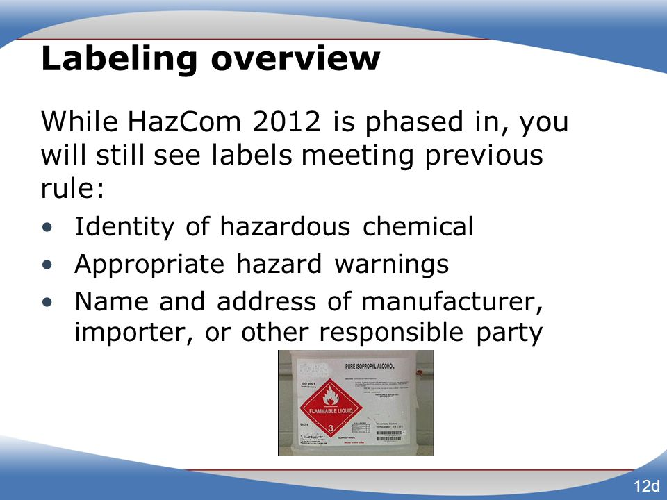 Labeling overview While HazCom 2012 is phased in, you will still see labels meeting previous rule: Identity of hazardous chemical Appropriate hazard w