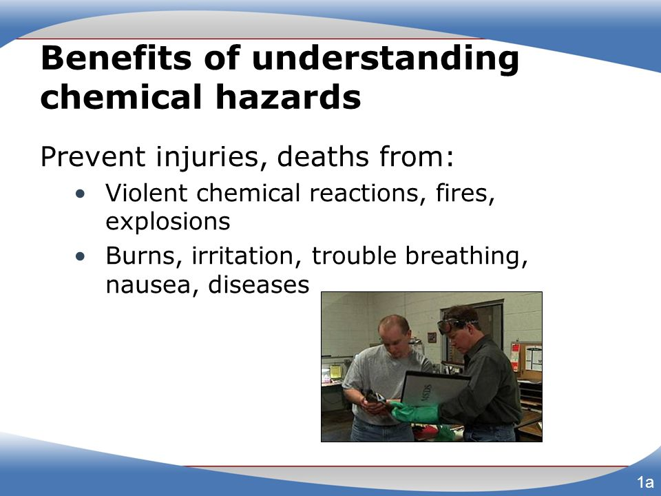Benefits of understanding chemical hazards Manufacturers, importers: Classify chemical hazards Provide labels, safety data sheets (SDSs) 1b
