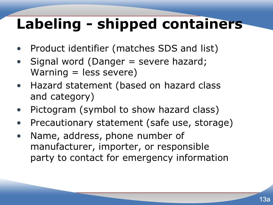 Labeling - shipped containers Product identifier (matches SDS and list) Signal word (Danger = severe hazard; Warning = less severe) Hazard statement (