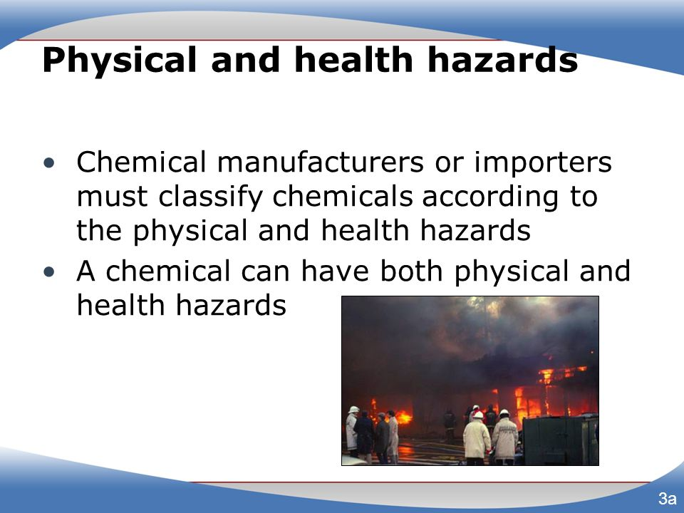 Physical and health hazards Chemical manufacturers or importers must classify chemicals according to the physical and health hazards A chemical can ha