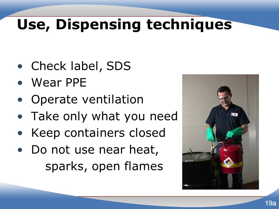 Use, Dispensing techniques Check label, SDS Wear PPE Operate ventilation Take only what you need Keep containers closed Do not use near heat, sparks,