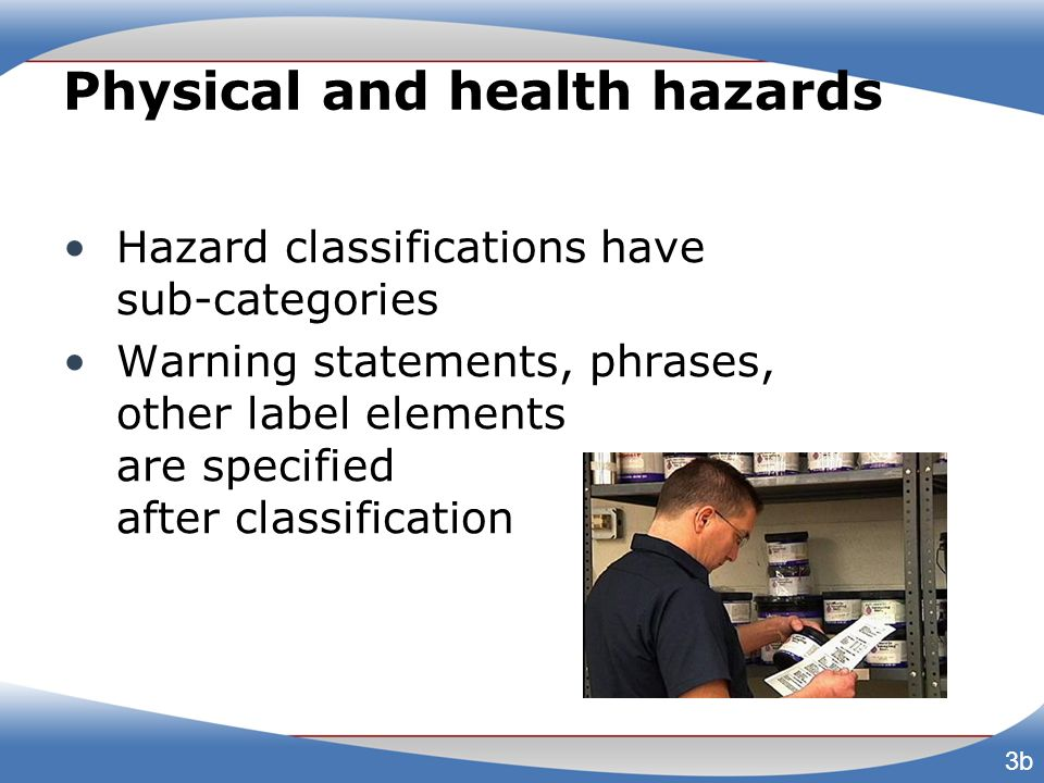 Physical and health hazards Hazard classifications have sub-categories Warning statements, phrases, other label elements are specified after classific