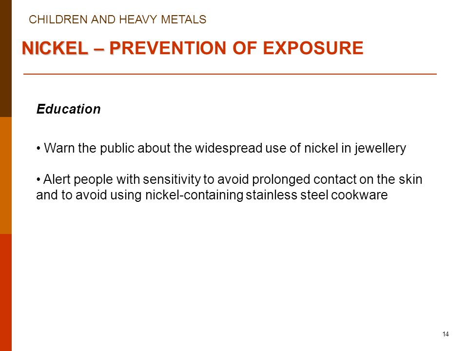 CHILDREN AND HEAVY METALS 14 NICKEL – P NICKEL – PREVENTION OF EXPOSURE Education Warn the public about the widespread use of nickel in jewellery Alert people with sensitivity to avoid prolonged contact on the skin and to avoid using nickel-containing stainless steel cookware