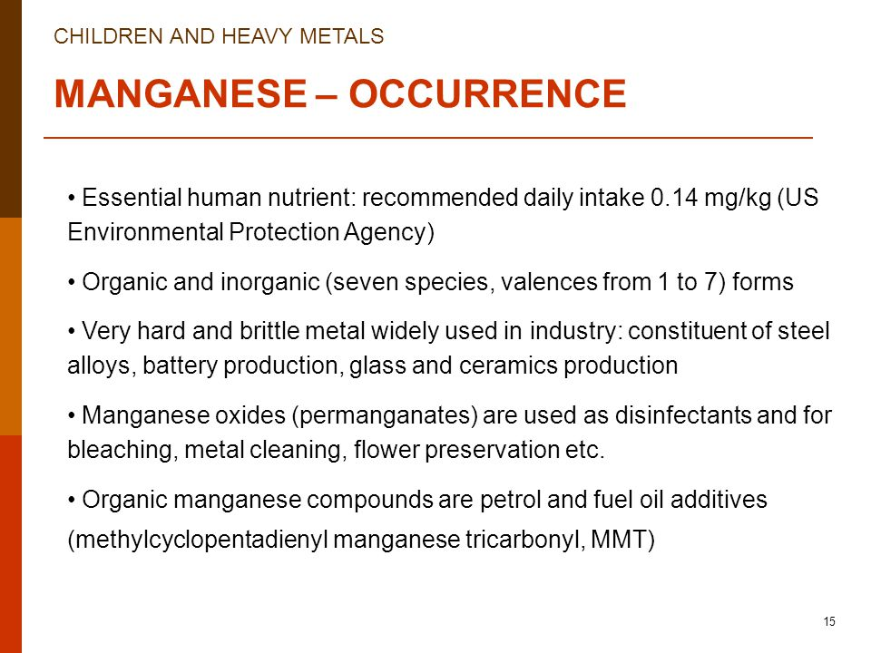 CHILDREN AND HEAVY METALS 15 MANGANESE – OCCURRENCE Essential human nutrient: recommended daily intake 0.14 mg/kg (US Environmental Protection Agency) Organic and inorganic (seven species, valences from 1 to 7) forms Very hard and brittle metal widely used in industry: constituent of steel alloys, battery production, glass and ceramics production Manganese oxides (permanganates) are used as disinfectants and for bleaching, metal cleaning, flower preservation etc.