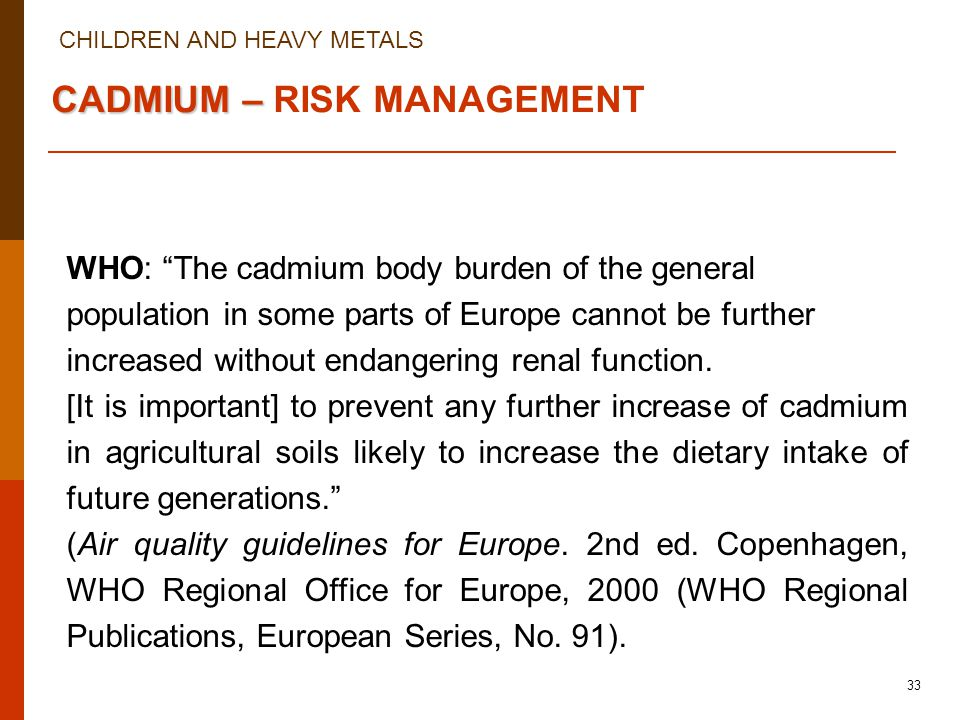 CHILDREN AND HEAVY METALS 33 CADMIUM – CADMIUM – RISK MANAGEMENT WHO: The cadmium body burden of the general population in some parts of Europe cannot be further increased without endangering renal function.