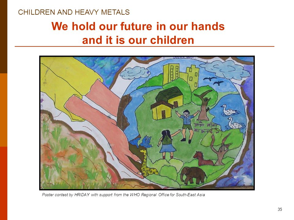 CHILDREN AND HEAVY METALS 35 We hold our future in our hands and it is our children Poster contest by HRIDAY with support from the WHO Regional Office for South-East Asia