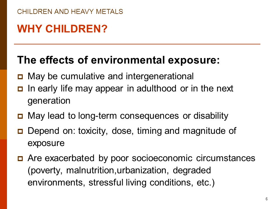 CHILDREN AND HEAVY METALS 6 WHY CHILDREN? The effects of environmental exposure:  May be cumulative and intergenerational  In early life may appear