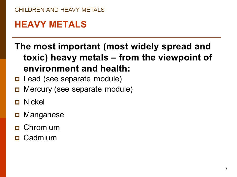 CHILDREN AND HEAVY METALS 7 HEAVY METALS The most important (most widely spread and toxic) heavy metals – from the viewpoint of environment and health:  Lead (see separate module)  Mercury (see separate module)  Nickel  Manganese  Chromium  Cadmium