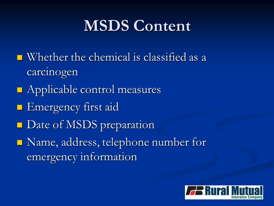 MSDS Content Whether the chemical is classified as a carcinogen Whether the chemical is classified as a carcinogen Applicable control measures Applicable control measures Emergency first aid Emergency first aid Date of MSDS preparation Date of MSDS preparation Name, address, telephone number for emergency information Name, address, telephone number for emergency information