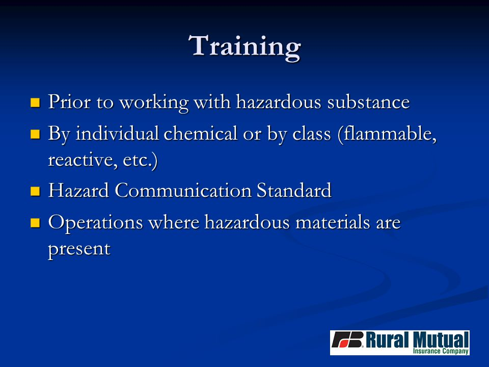Training Prior to working with hazardous substance Prior to working with hazardous substance By individual chemical or by class (flammable, reactive, etc.) By individual chemical or by class (flammable, reactive, etc.) Hazard Communication Standard Hazard Communication Standard Operations where hazardous materials are present Operations where hazardous materials are present