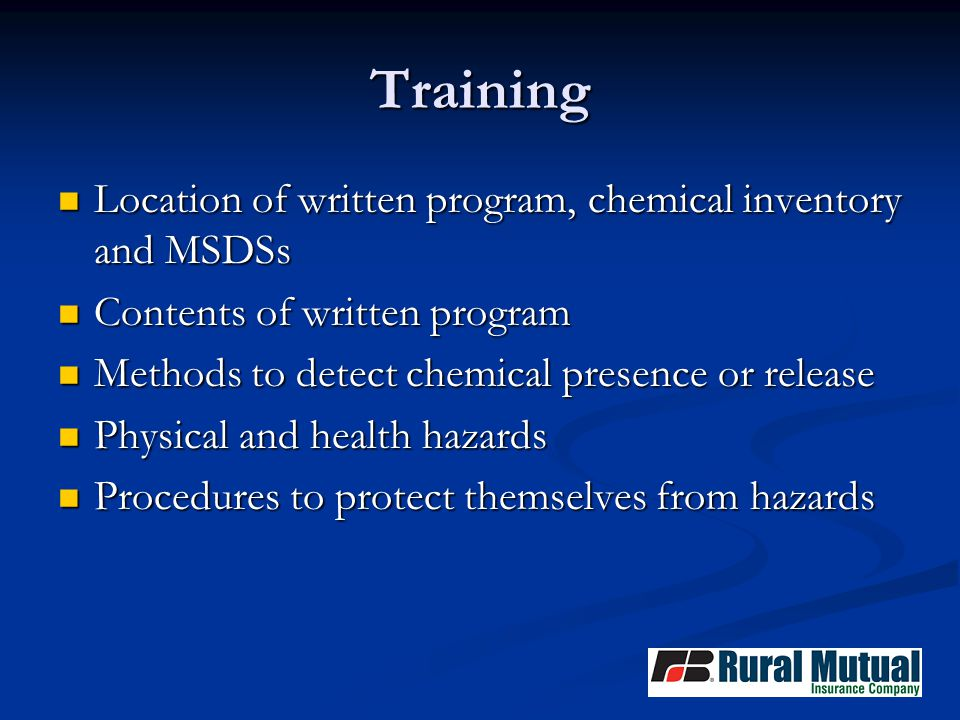 Training Location of written program, chemical inventory and MSDSs Location of written program, chemical inventory and MSDSs Contents of written program Contents of written program Methods to detect chemical presence or release Methods to detect chemical presence or release Physical and health hazards Physical and health hazards Procedures to protect themselves from hazards Procedures to protect themselves from hazards