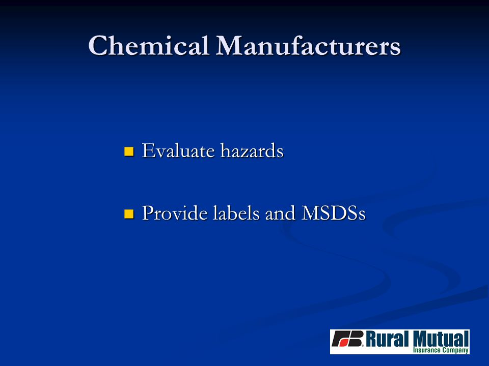 Chemical Manufacturers Evaluate hazards Evaluate hazards Provide labels and MSDSs Provide labels and MSDSs