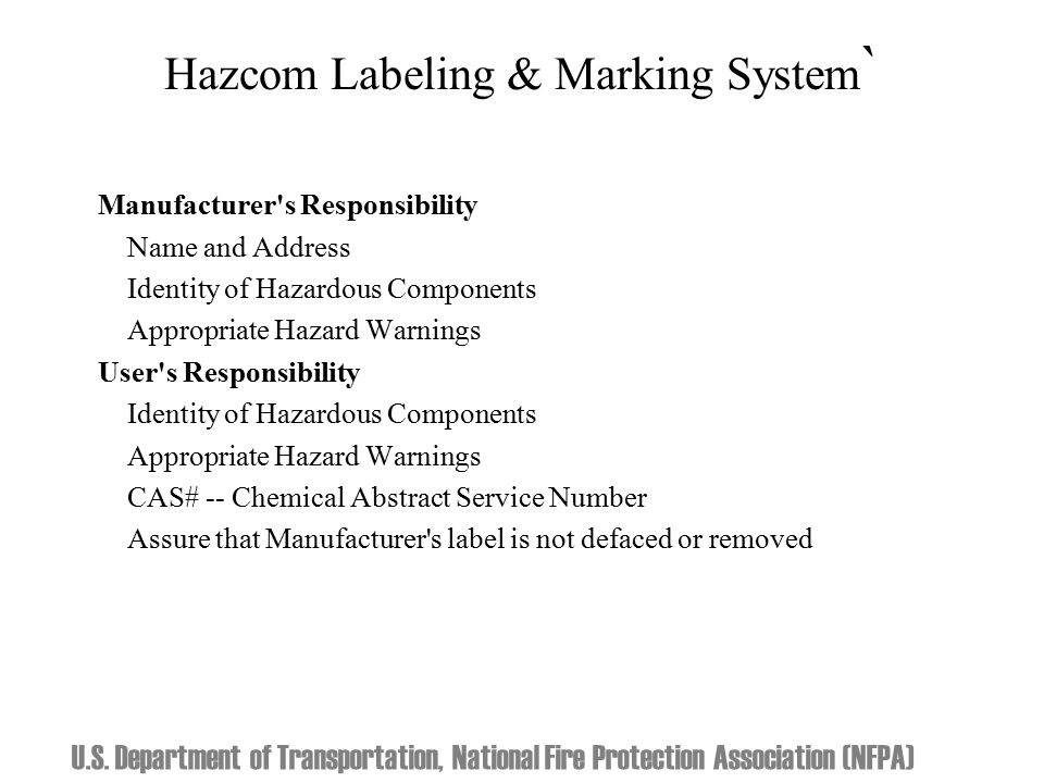 Hazcom Labeling & Marking System ` Manufacturer s Responsibility Name and Address Identity of Hazardous Components Appropriate Hazard Warnings User s Responsibility Identity of Hazardous Components Appropriate Hazard Warnings CAS# -- Chemical Abstract Service Number Assure that Manufacturer s label is not defaced or removed U.S.