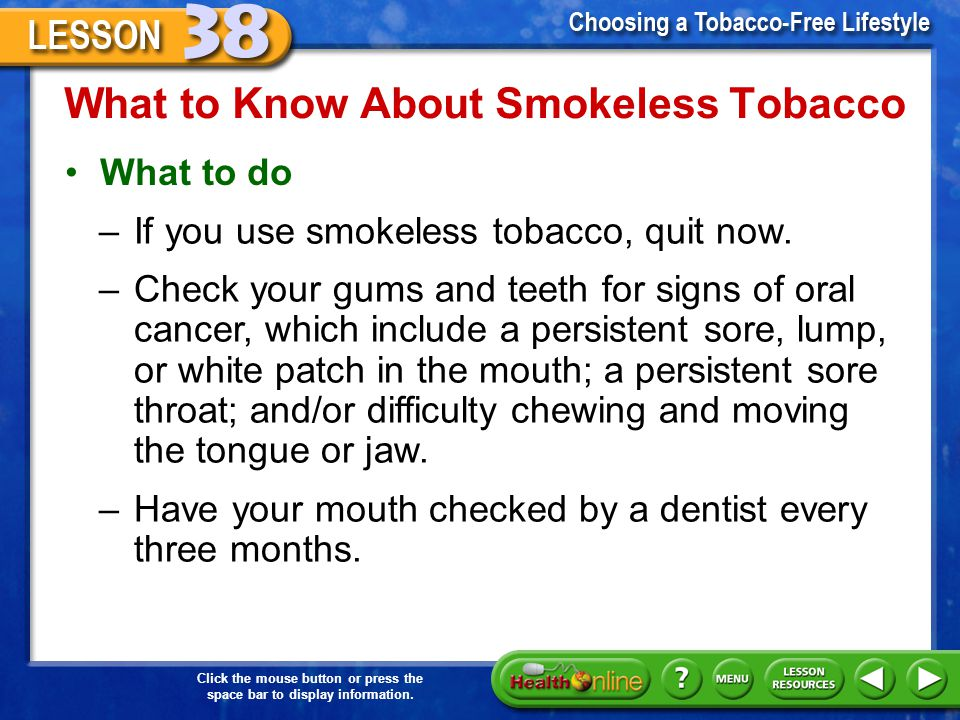 Click the mouse button or press the space bar to display information. What to Know About Smokeless Tobacco Smokeless tobacco causes problems with the