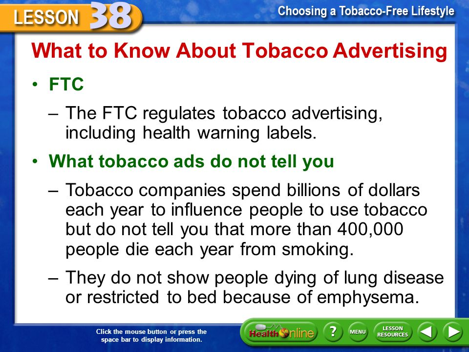 Click the mouse button or press the space bar to display information. What to Know About Tobacco Advertising Required warnings on tobacco products –To