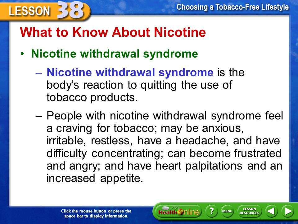 Click the mouse button or press the space bar to display information. What to Know About Nicotine Nicotine dependence –Many health experts and health