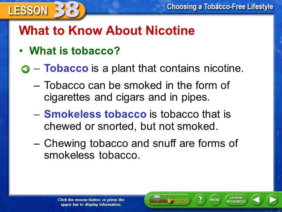 Click the mouse button or press the space bar to display information. What to Know About Nicotine Why experimenting with tobacco is risky –Experimenti