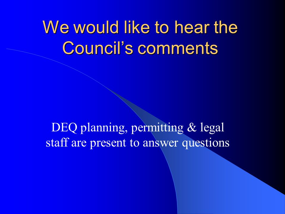 We would like to hear the Council's comments DEQ planning, permitting & legal staff are present to answer questions