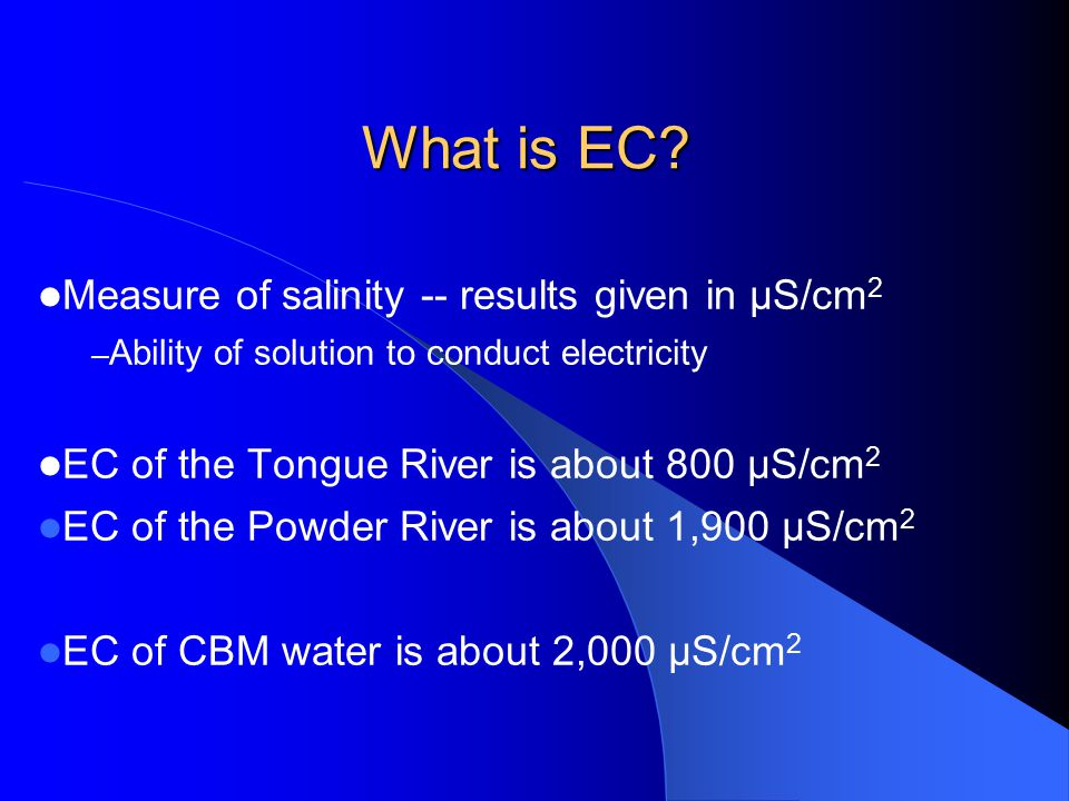 What is EC? Measure of salinity -- results given in µS/cm 2 – Ability of solution to conduct electricity EC of the Tongue River is about 800 µS/cm 2 E
