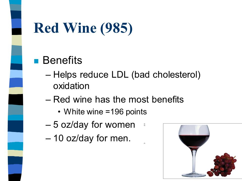 Red Wine (985) n Benefits –Helps reduce LDL (bad cholesterol) oxidation –Red wine has the most benefits White wine =196 points –5 oz/day for women –10