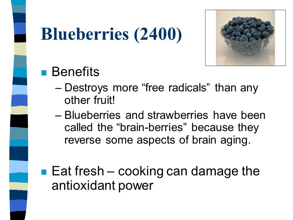 "Blueberries (2400) n Benefits –Destroys more ""free radicals"" than any other fruit! –Blueberries and strawberries have been called the ""brain-berries"""